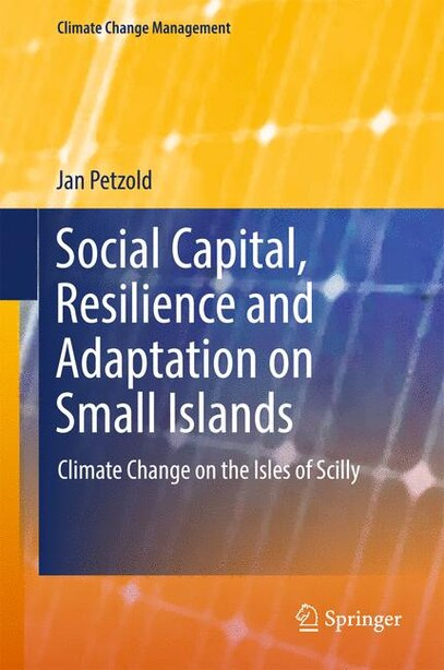Social Capital, Resilience And Adaptation On Small Islands: Climate Change On The Isles Of Scilly by Jan Petzold