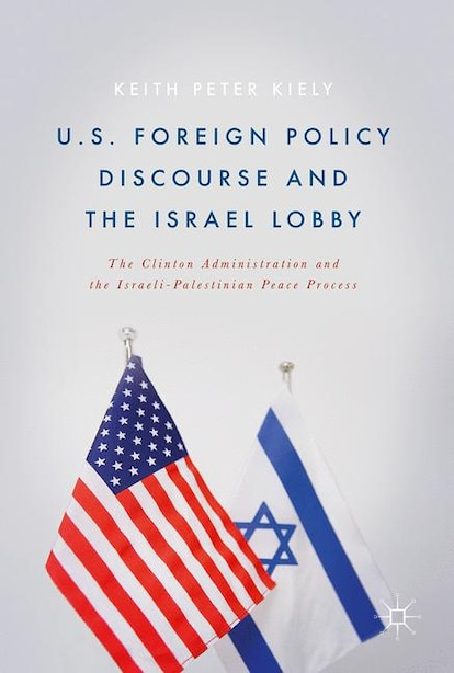 U.s. Foreign Policy Discourse And The Israel Lobby: The Clinton Administration And The Israeli-palestinian Peace Process: The Clinton Administration An by Keith Peter Kiely
