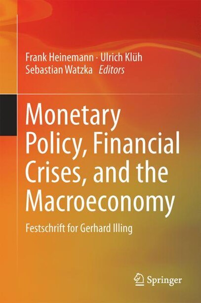 Monetary Policy, Financial Crises, And The Macroeconomy: Festschrift For Gerhard Illing by Frank Heinemann