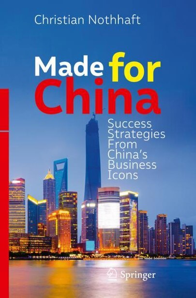 Made For China: Success Strategies From China's Business Icons by Christian Nothhaft