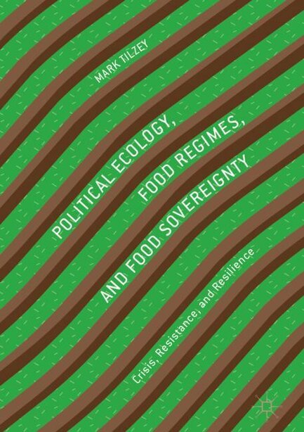 Political Ecology, Food Regimes, And Food Sovereignty: Crisis, Resistance, And Resilience by Mark Tilzey