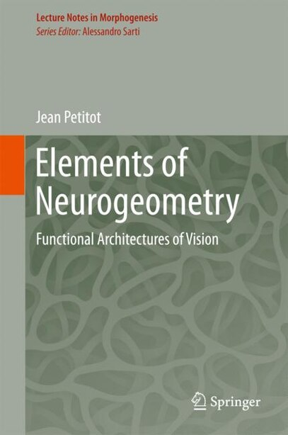 Elements Of Neurogeometry: Functional Architectures Of Vision by Jean Petitot