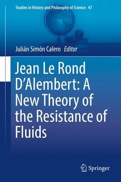 Jean Le Rond D'alembert: A New Theory Of The Resistance Of Fluids by Julián Sim Calero
