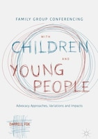 Family Group Conferencing With Children And Young People: Advocacy Approaches, Variations And…
