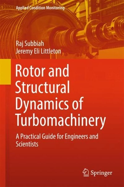 Rotor And Structural Dynamics Of Turbomachinery: A Practical Guide For Engineers And Scientists by Raj Subbiah