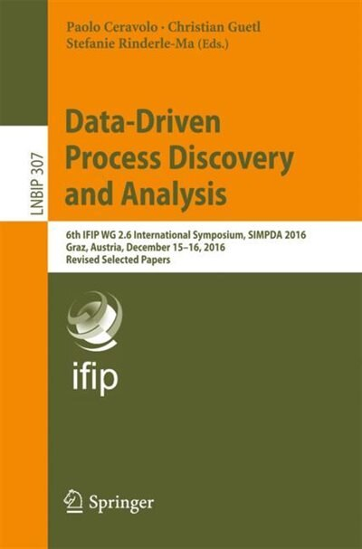 Data-driven Process Discovery And Analysis: 6th Ifip Wg 2.6 International Symposium, Simpda 2016, Graz, Austria, December 15-16, 2016, Revised by Paolo Ceravolo