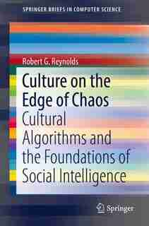 Culture On The Edge Of Chaos: Cultural Algorithms And The Foundations Of Social Intelligence by Robert G. Reynolds