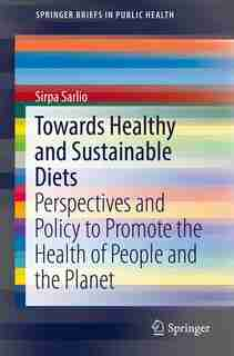 Towards Healthy And Sustainable Diets: Perspectives And Policy To Promote The Health Of People And The Planet by Sirpa Sarlio