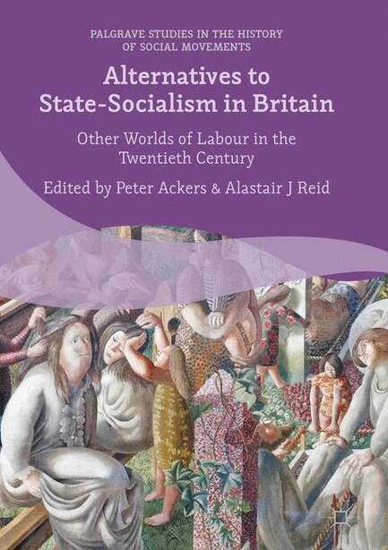 Alternatives To State-socialism In Britain: Other Worlds Of Labour In The Twentieth Century by Peter Ackers