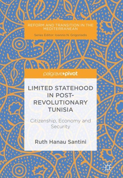 Limited Statehood In Post-revolutionary Tunisia: Citizenship, Economy And Security by Ruth Hanau Santini