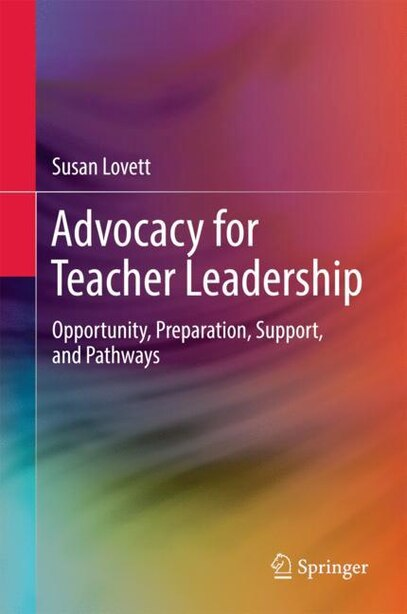 Advocacy For Teacher Leadership: Opportunity, Preparation, Support, And Pathways by Susan Lovett