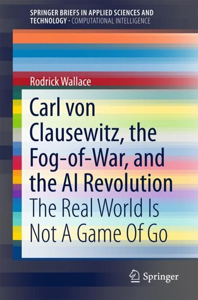 Carl Von Clausewitz, The Fog-of-war, And The Ai Revolution: The Real World Is Not A Game Of Go by Rodrick Wallace