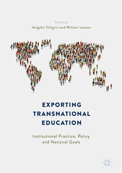 Exporting Transnational Education: Institutional Practice, Policy And National Goals by Vangelis Tsiligiris