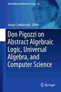 Don Pigozzi On Abstract Algebraic Logic, Universal Algebra, And Computer Science by Janusz Czelakowski