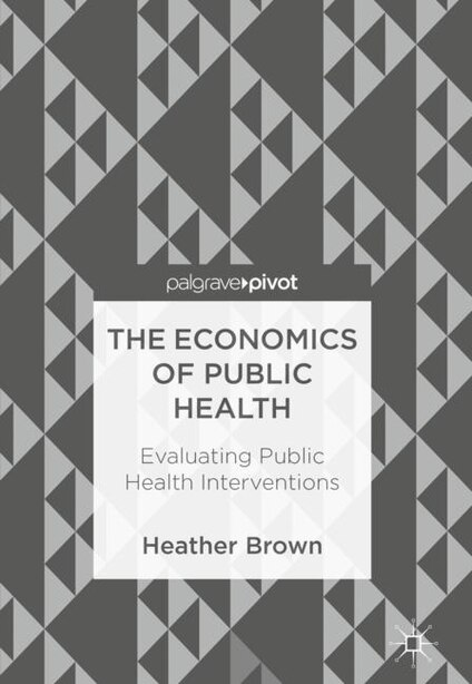 The Economics Of Public Health: Evaluating Public Health Interventions by Heather Brown