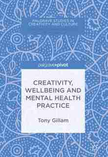 Creativity, Wellbeing And Mental Health Practice by Tony Gillam