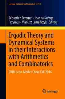 Ergodic Theory And Dynamical Systems In Their Interactions With Arithmetics And Combinatorics: Cirm Jean-morlet Chair, Fall 2016 by Sébastien Ferenczi