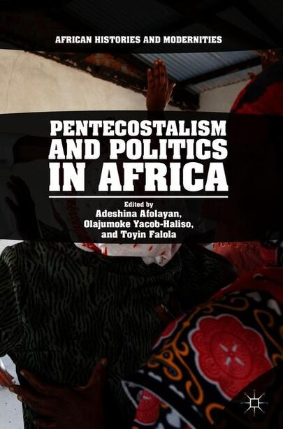 Pentecostalism And Politics In Africa by Adeshina Afolayan