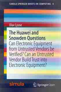 The Huawei And Snowden Questions: Can Electronic Equipment From Untrusted Vendors Be Verified? Can An Untrusted Vendor Build Trust In by Olav Lysne