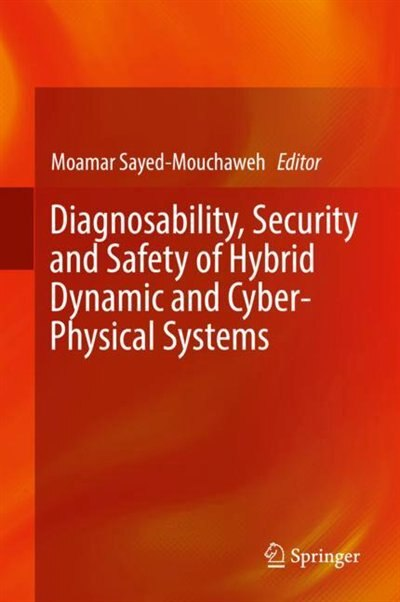 Diagnosability, Security And Safety Of Hybrid Dynamic And Cyber-physical Systems by Moamar Sayed-Mouchaweh