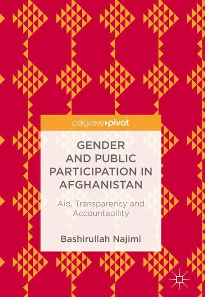 Gender And Public Participation In Afghanistan: aid, Transparency And Accountability by Bashirullah Najimi