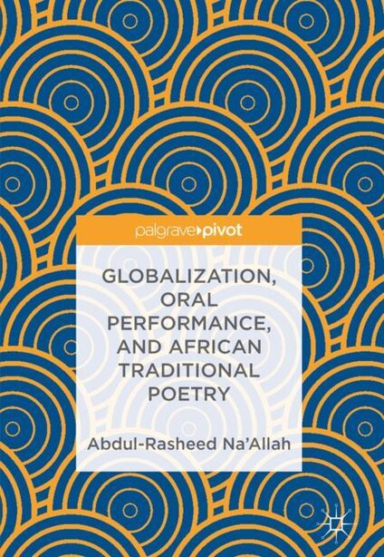 Globalization, Oral Performance, And African Traditional Poetry by Abdul-rasheed Na'allah