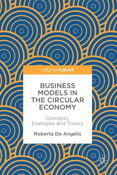 Business Models In The Circular Economy: Concepts, Examples And Theory by Roberta De Angelis