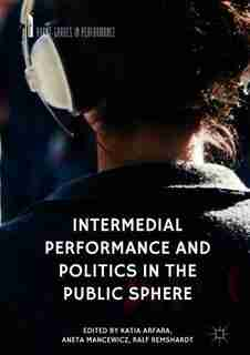 Intermedial Performance And Politics In The Public Sphere by Katia Arfara