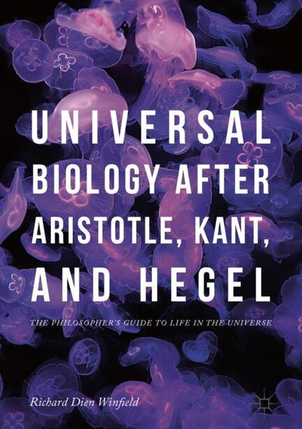 Universal Biology After Aristotle, Kant, And Hegel: The Philosopher's Guide To Life In The Universe by Richard Dien Winfield