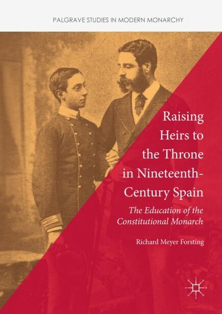 Raising Heirs To The Throne In Nineteenth-century Spain: The Education Of The Constitutional Monarch by Richard Meyer Forsting
