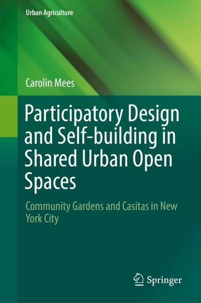 Participatory Design And Self-building In Shared Urban Open Spaces: Community Gardens And Casitas In New York City by Carolin Mees