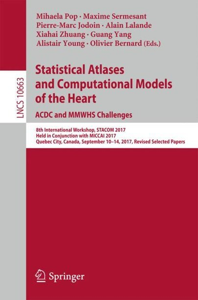 Statistical Atlases And Computational Models Of The Heart. Acdc And Mmwhs Challenges: 8th International Workshop, Stacom 2017, Held In Conjunction With Miccai 2017, Quebec City, Canada, by Mihaela Pop