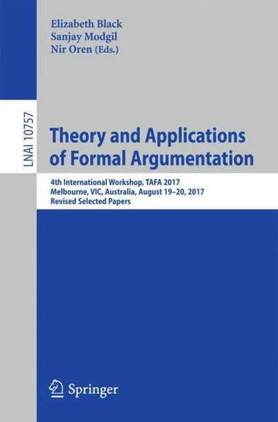 Theory And Applications Of Formal Argumentation: 4th International Workshop, Tafa 2017, Melbourne, Vic, Australia, August 19-20, 2017, Revised Selec by Elizabeth Black