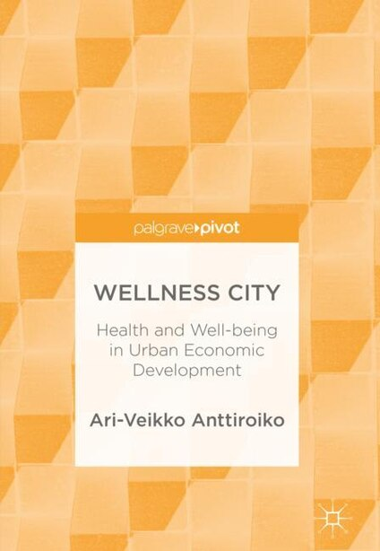Wellness City: Health And Well-being In Urban Economic Development by Ari-veikko Anttiroiko