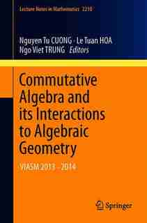 Commutative Algebra And Its Interactions To Algebraic Geometry: Viasm 2013-2014 by Nguyen Tu Cuong