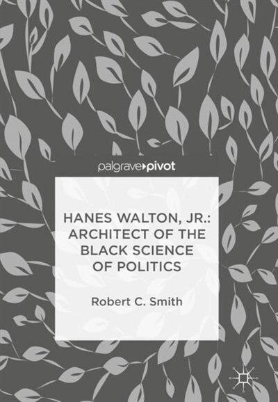 Hanes Walton, Jr.: Architect Of The Black Science Of Politics by Robert C. Smith