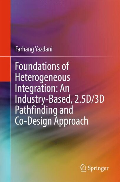 Foundations Of Heterogeneous Integration: An Industry-based, 2.5d/3d Pathfinding And Co-design Approach by Farhang Yazdani