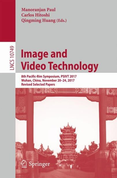 Image And Video Technology: 8th Pacific-rim Symposium, Psivt 2017, Wuhan, China, November 20-24, 2017, Revised Selected Papers by Manoranjan Paul