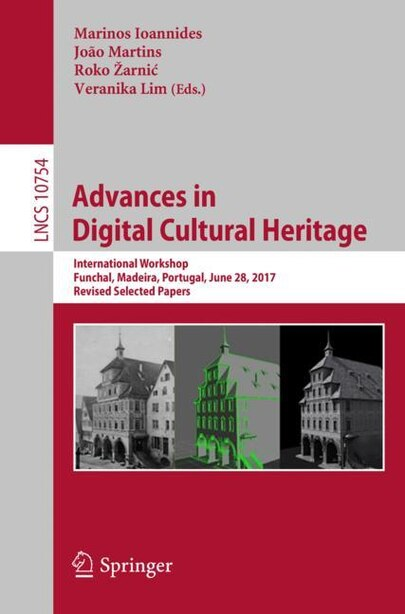 Advances In Digital Cultural Heritage: International Workshop, Funchal, Madeira, Portugal, June 28, 2017, Revised Selected Papers by Marinos Ioannides