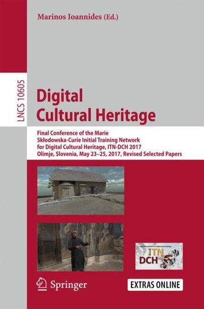 Digital Cultural Heritage: Final Conference Of The Marie Skaodowska-curie Initial Training Network For Digital Cultural Herita by Marinos Ioannides
