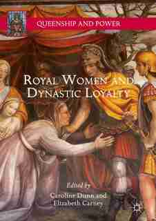 Royal Women And Dynastic Loyalty by Caroline Dunn