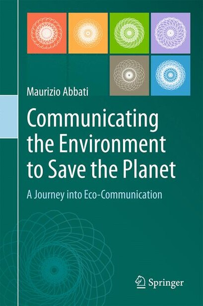 Communicating The Environment To Save The Planet: A Journey Into Eco-communication by Maurizio Abbati