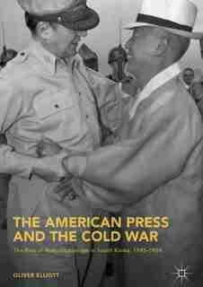 The American Press And The Cold War: The Rise Of Authoritarianism In South Korea, 1945-1954 by Oliver Elliott