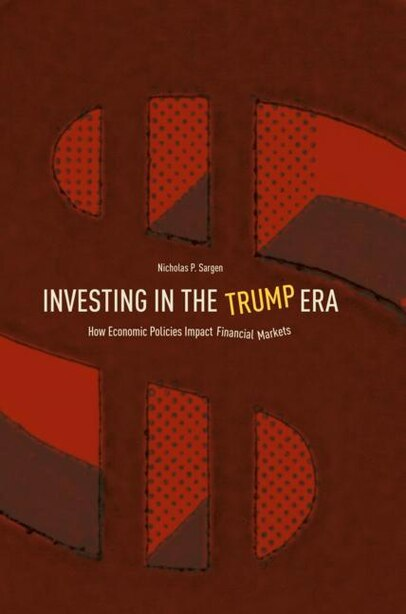 Investing In The Trump Era: How Economic Policies Impact Financial Markets by Nicholas P. Sargen