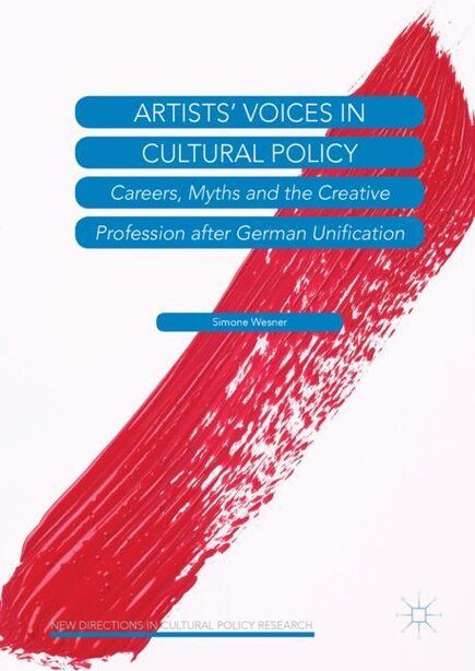Artists' Voices In Cultural Policy: Careers, Myths And The Creative Profession After German Unification by Simone Wesner