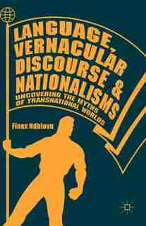 Language, Vernacular Discourse And Nationalisms: Uncovering The Myths Of Transnational Worlds by Finex Ndhlovu