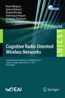 Cognitive Radio Oriented Wireless Networks: 12th International Conference, Crowncom 2017, Lisbon, Portugal, September 20-21, 2017, Proceedings by Paulo Marques