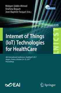 Internet Of Things (iot) Technologies For Healthcare: 4th International Conference, Healthyiot 2017, Angers, France, October 24-25, 2017, Proceedings by Mobyen Uddin Ahmed