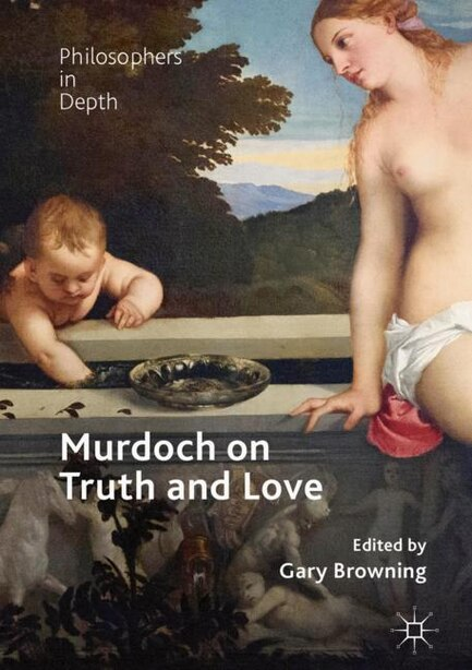 Murdoch On Truth And Love by Gary Browning