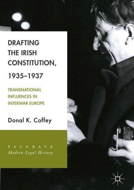 Drafting The Irish Constitution, 1935-1937: Transnational Influences In Interwar Europe by Donal K. Coffey